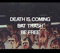 Death Is Coming. Eat trash. Be free.